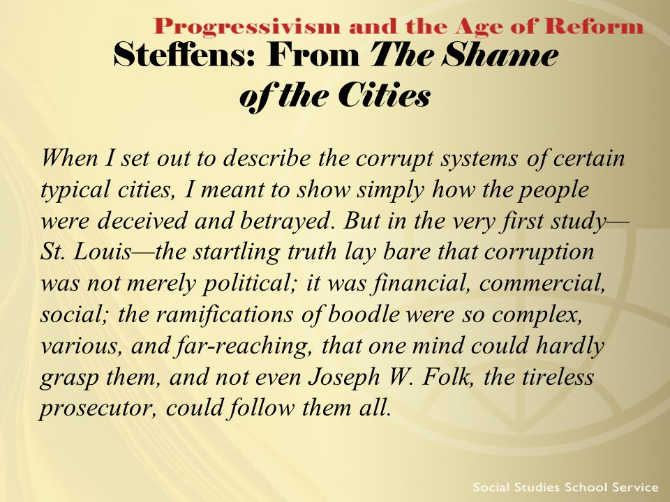 Steffens: From The Shame of the Cities When I set out to describe the corrupt systems of certain typical cities, I meant to show simply how the people