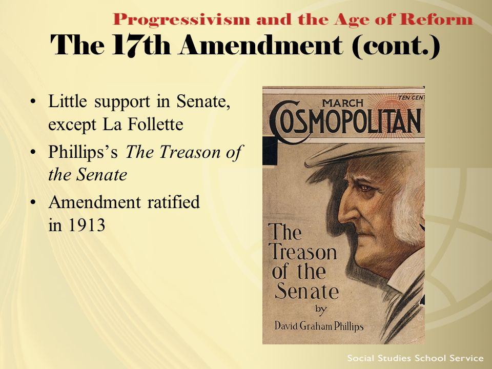 The 17th Amendment (cont.) Little support in Senate, except La Follette Phillipss The Treason of the Senate Amendment ratified in 1913