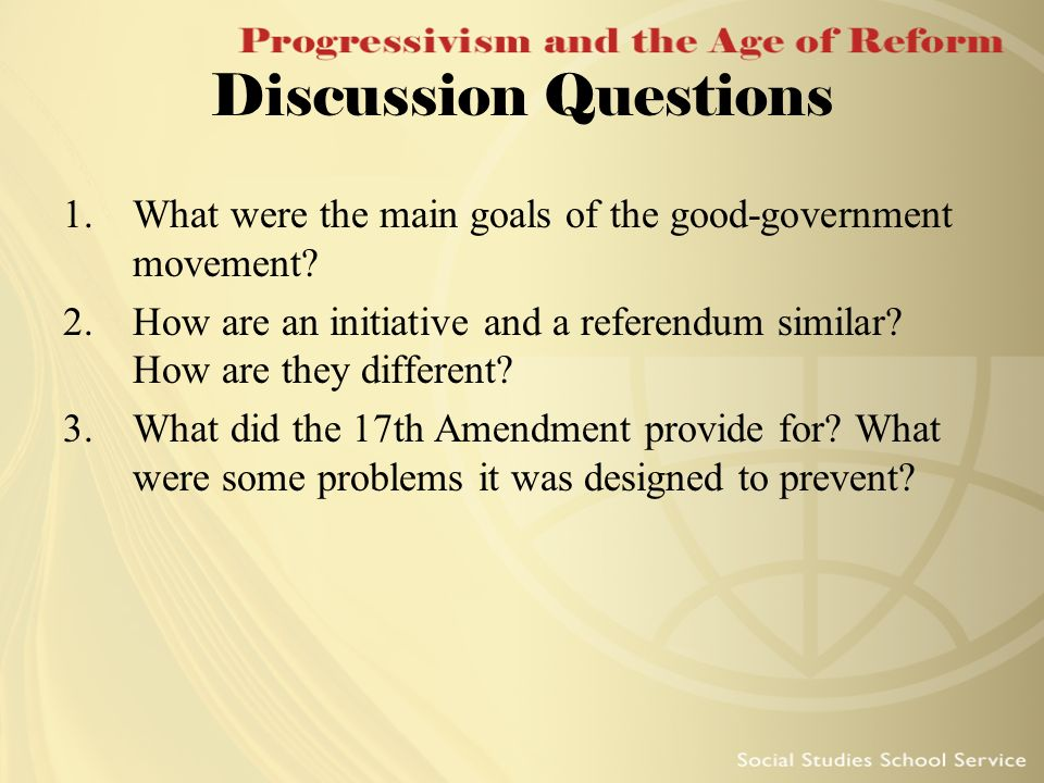 Discussion Questions 1.What were the main goals of the good-government movement? 2.How are an initiative and a referendum similar? How are they differ