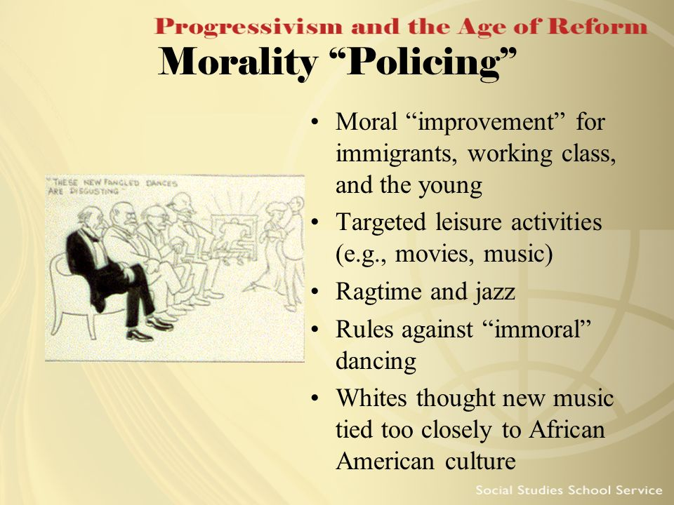 Morality Policing Moral improvement for immigrants, working class, and the young Targeted leisure activities (e.g., movies, music) Ragtime and jazz Ru