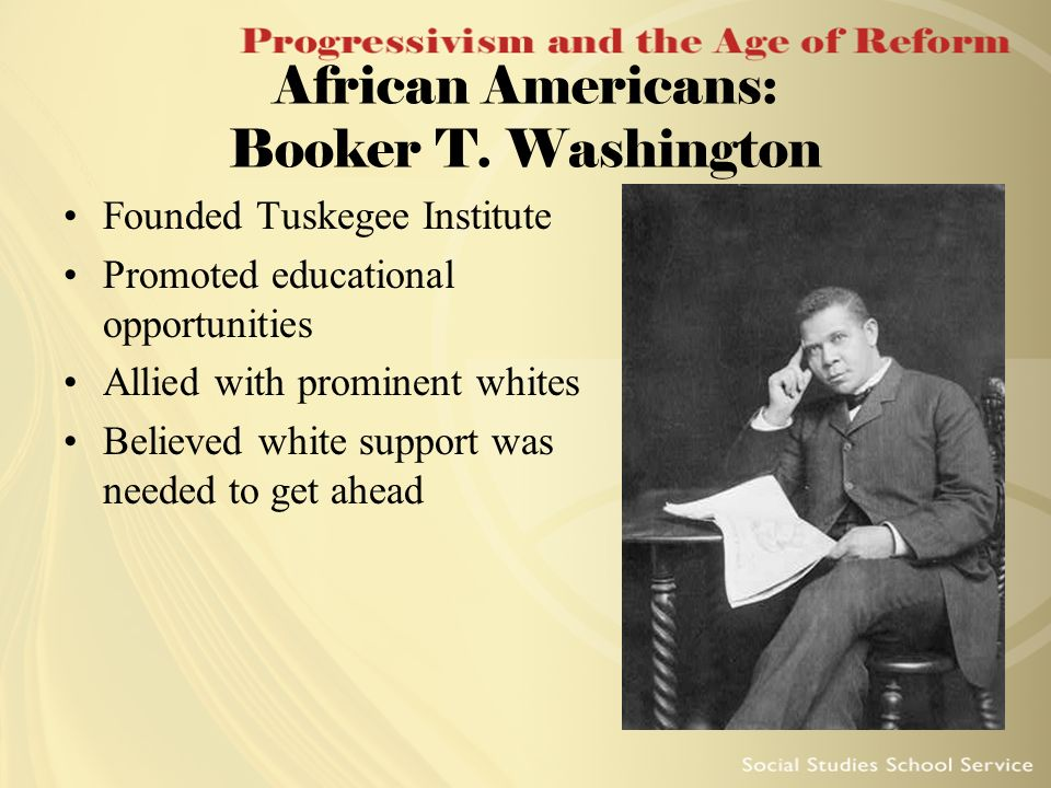 African Americans: Booker T. Washington Founded Tuskegee Institute Promoted educational opportunities Allied with prominent whites Believed white supp