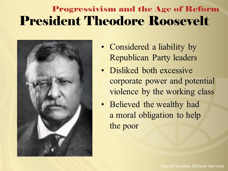 President Theodore Roosevelt Considered a liability by Republican Party leaders Disliked both excessive corporate power and potential violence by the