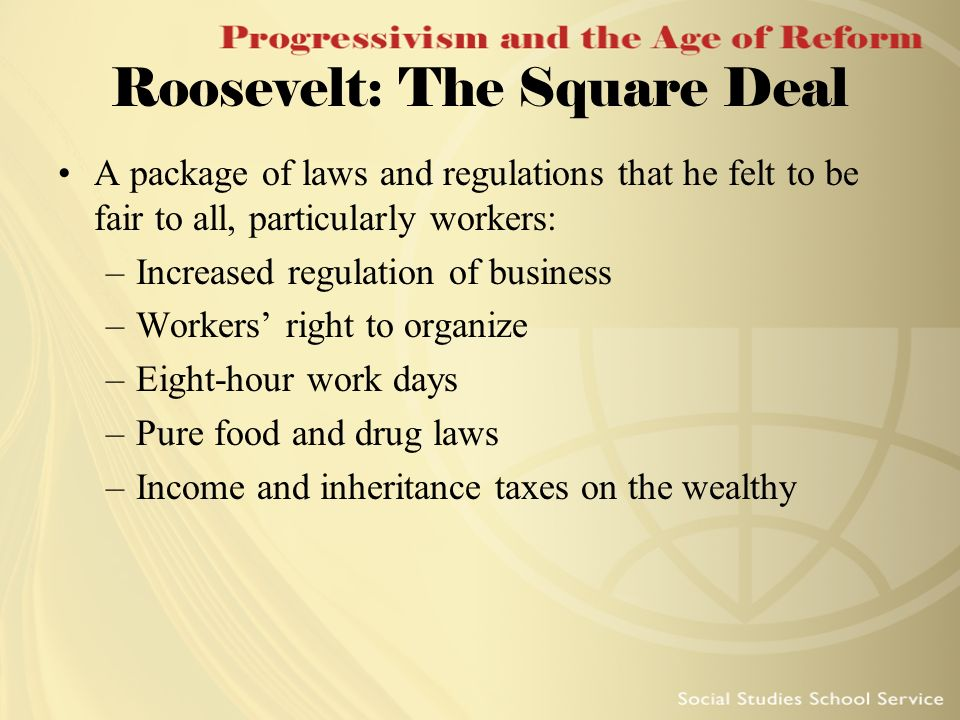 Roosevelt: The Square Deal A package of laws and regulations that he felt to be fair to all, particularly workers: –Increased regulation of business –