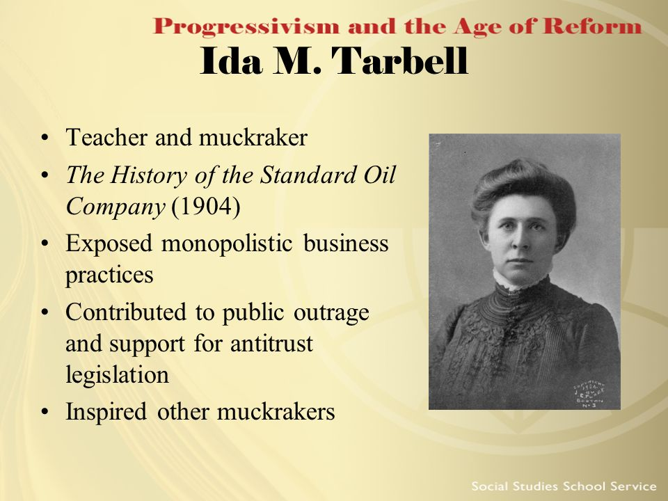 Ida M. Tarbell Teacher and muckraker The History of the Standard Oil Company (1904) Exposed monopolistic business practices Contributed to public outr