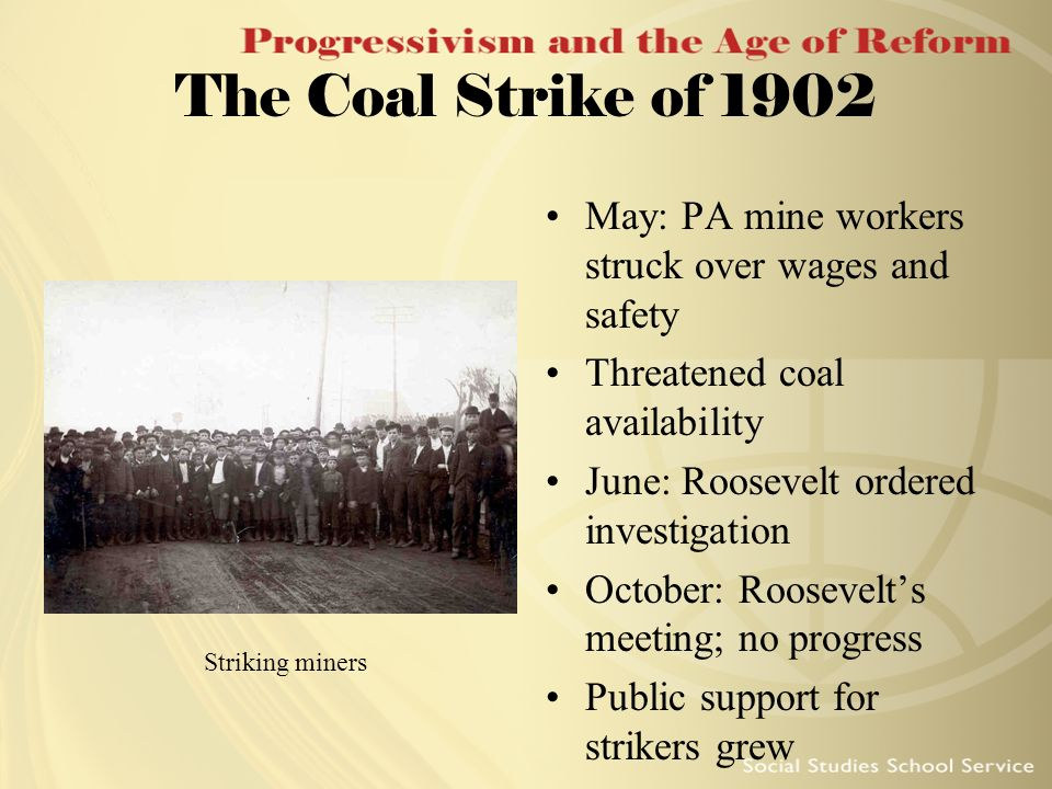 The Coal Strike of 1902 May: PA mine workers struck over wages and safety Threatened coal availability June: Roosevelt ordered investigation October: