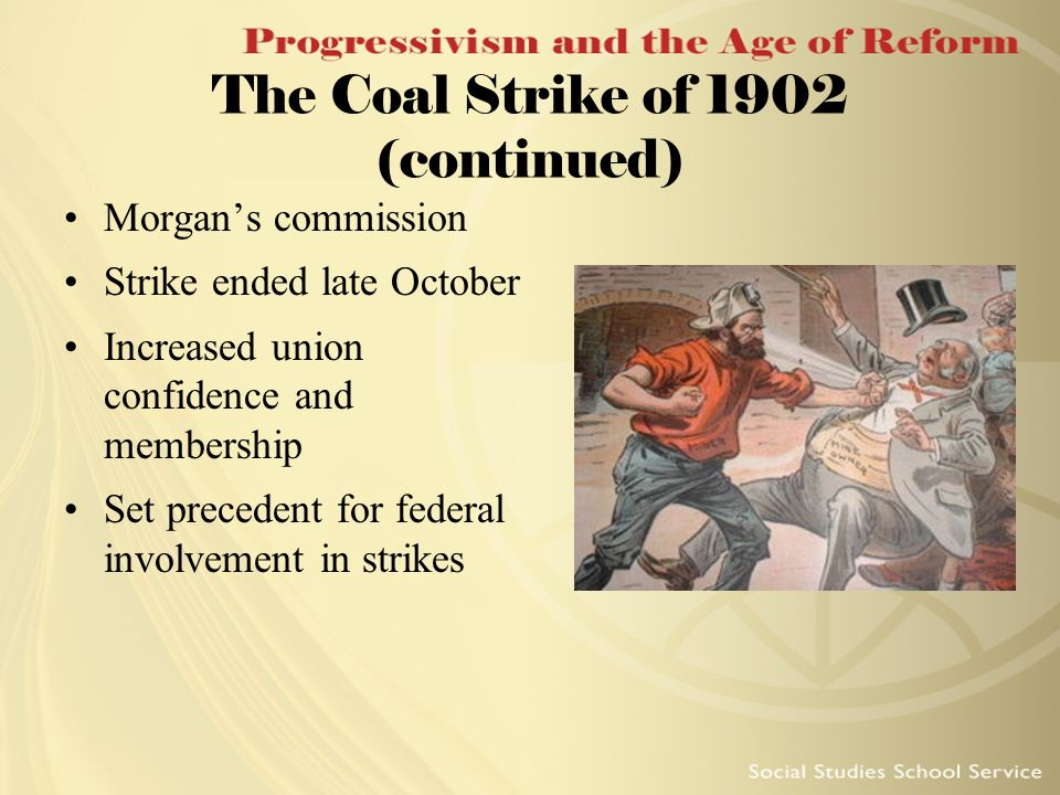 The Coal Strike of 1902 (continued) Morgans commission Strike ended late October Increased union confidence and membership Set precedent for federal i