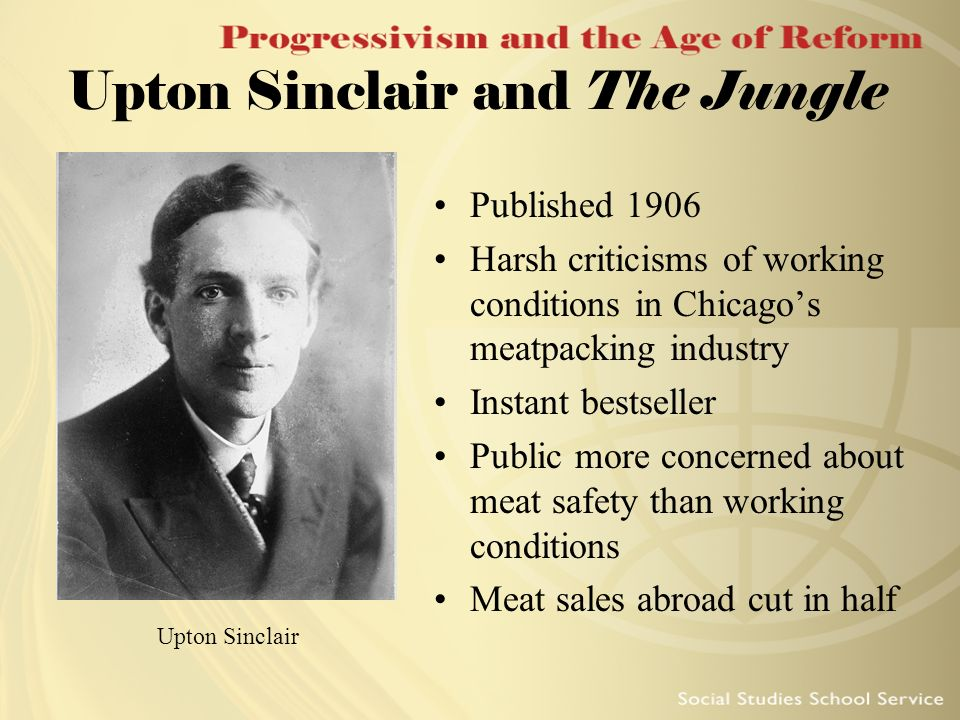 Upton Sinclair and The Jungle Published 1906 Harsh criticisms of working conditions in Chicagos meatpacking industry Instant bestseller Public more co