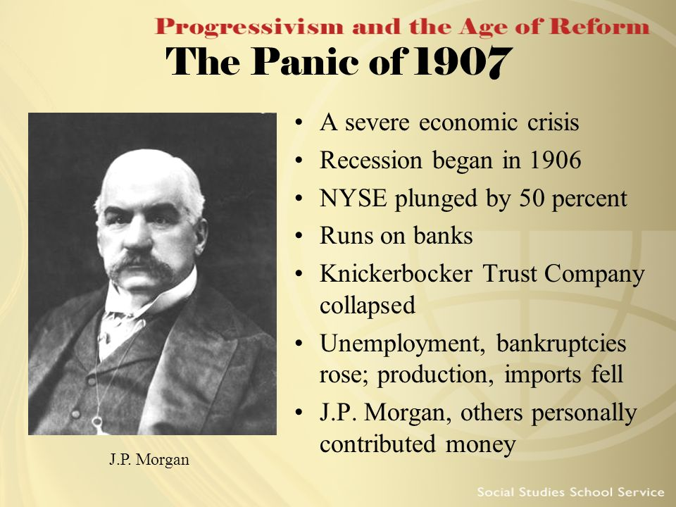 The Panic of 1907 A severe economic crisis Recession began in 1906 NYSE plunged by 50 percent Runs on banks Knickerbocker Trust Company collapsed Unem