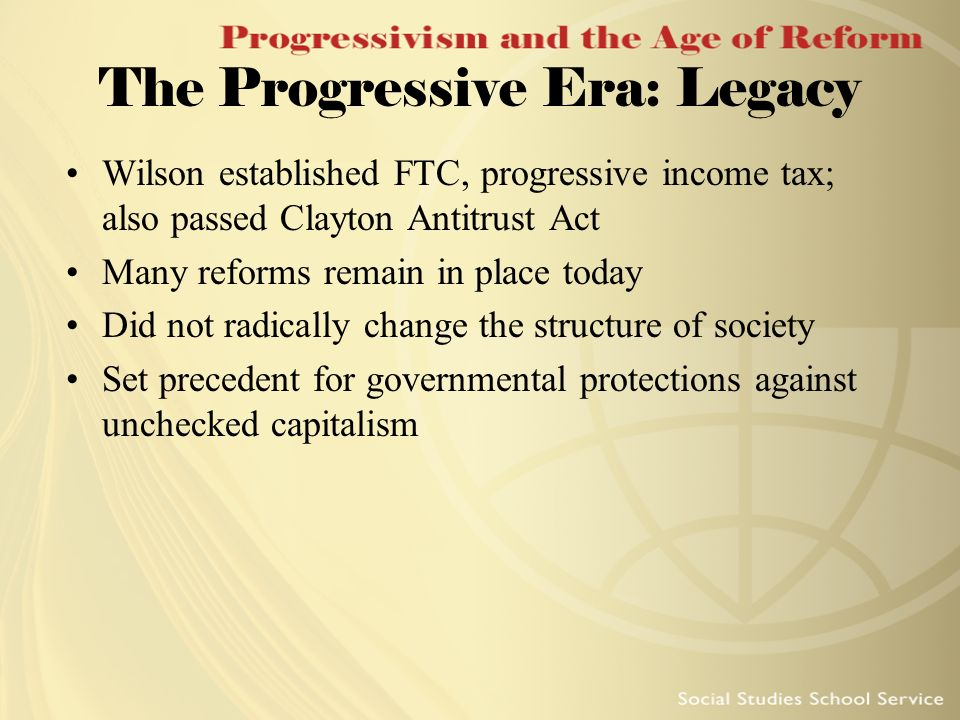The Progressive Era: Legacy Wilson established FTC, progressive income tax; also passed Clayton Antitrust Act Many reforms remain in place today Did n
