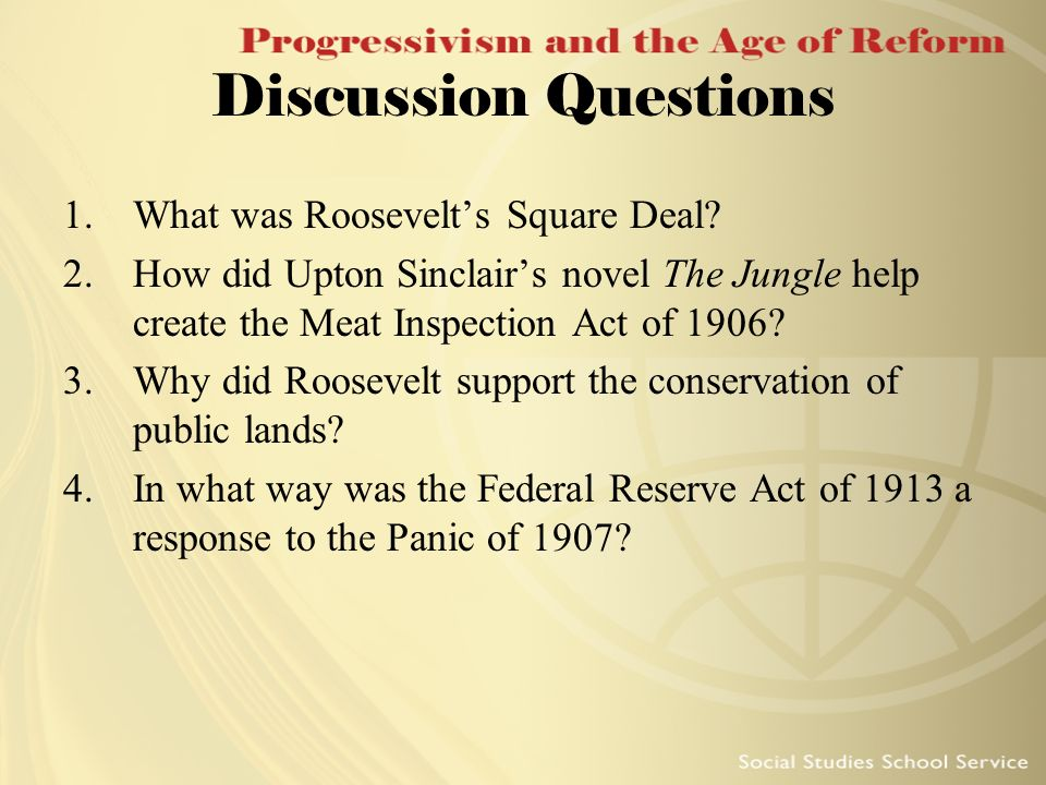 Discussion Questions 1.What was Roosevelts Square Deal? 2.How did Upton Sinclairs novel The Jungle help create the Meat Inspection Act of 1906? 3.Why