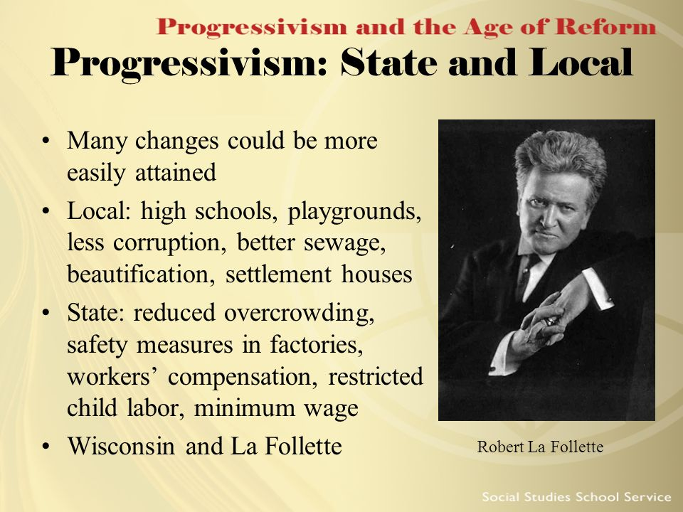 Progressivism: State and Local Many changes could be more easily attained Local: high schools, playgrounds, less corruption, better sewage, beautifica