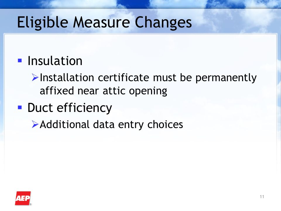 11 Eligible Measure Changes Insulation Installation certificate must be permanently affixed near attic opening Duct efficiency Additional data entry choices