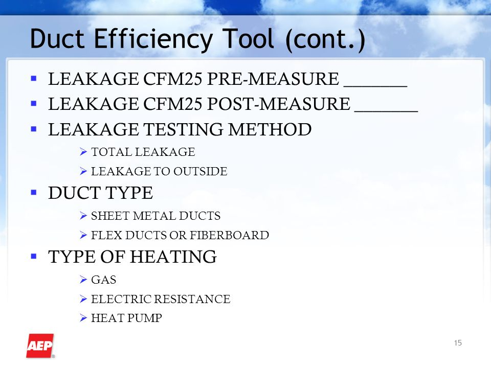 15 Duct Efficiency Tool (cont.) LEAKAGE CFM25 PRE-MEASURE _______ LEAKAGE CFM25 POST-MEASURE _______ LEAKAGE TESTING METHOD TOTAL LEAKAGE LEAKAGE TO OUTSIDE DUCT TYPE SHEET METAL DUCTS FLEX DUCTS OR FIBERBOARD TYPE OF HEATING GAS ELECTRIC RESISTANCE HEAT PUMP