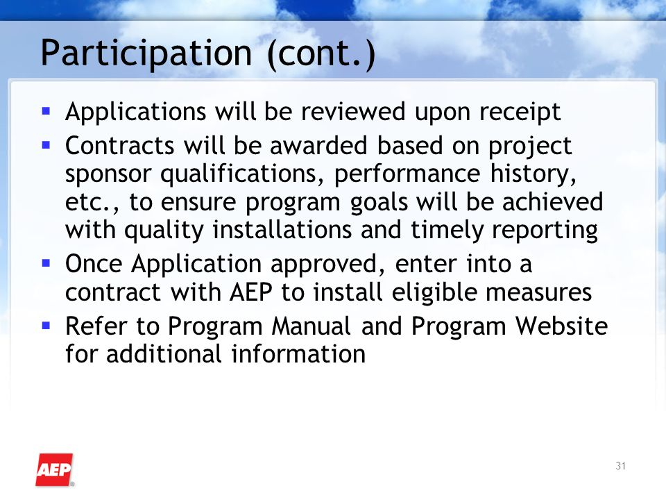 31 Participation (cont.) Applications will be reviewed upon receipt Contracts will be awarded based on project sponsor qualifications, performance history, etc., to ensure program goals will be achieved with quality installations and timely reporting Once Application approved, enter into a contract with AEP to install eligible measures Refer to Program Manual and Program Website for additional information