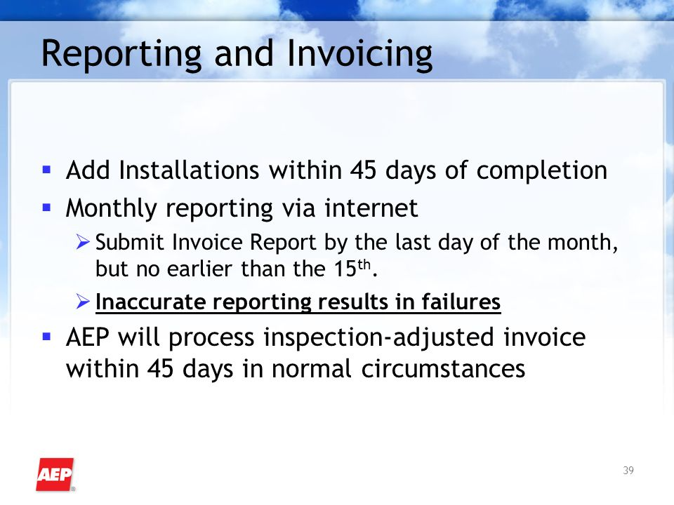39 Reporting and Invoicing Add Installations within 45 days of completion Monthly reporting via internet Submit Invoice Report by the last day of the month, but no earlier than the 15 th.