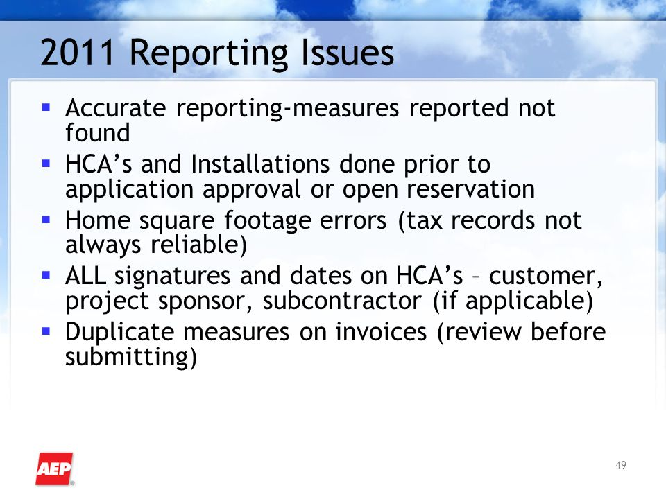49 2011 Reporting Issues Accurate reporting-measures reported not found HCAs and Installations done prior to application approval or open reservation Home square footage errors (tax records not always reliable) ALL signatures and dates on HCAs – customer, project sponsor, subcontractor (if applicable) Duplicate measures on invoices (review before submitting)