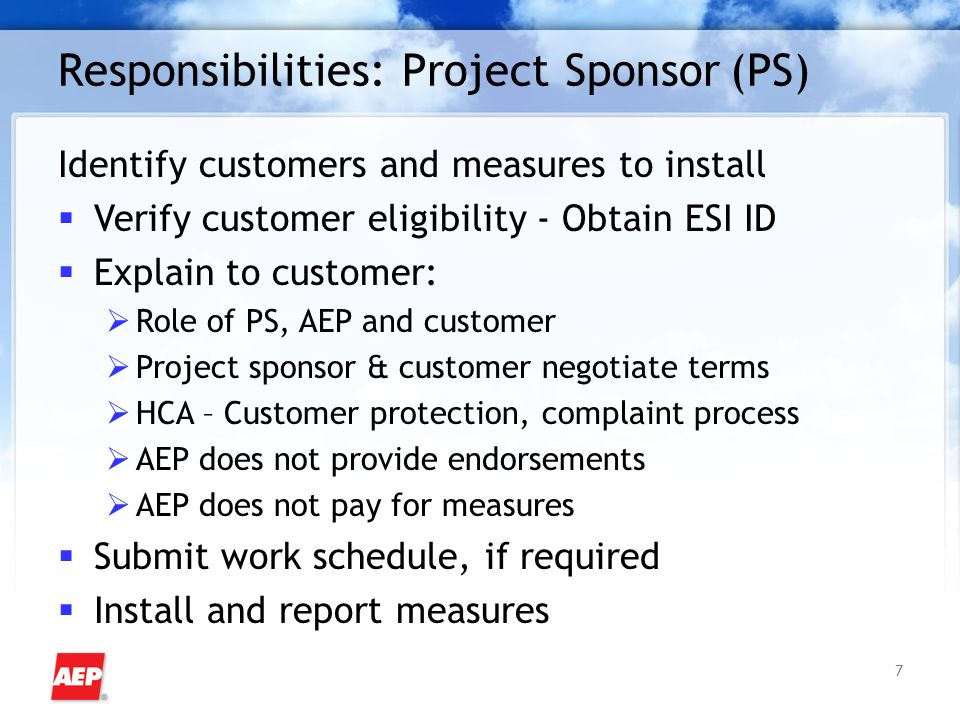 7 Responsibilities: Project Sponsor(PS) Identify customers and measures to install Verify customer eligibility - Obtain ESI ID Explain to customer: Role of PS, AEP and customer Project sponsor & customer negotiate terms HCA – Customer protection, complaint process AEP does not provide endorsements AEP does not pay for measures Submit work schedule, if required Install and report measures