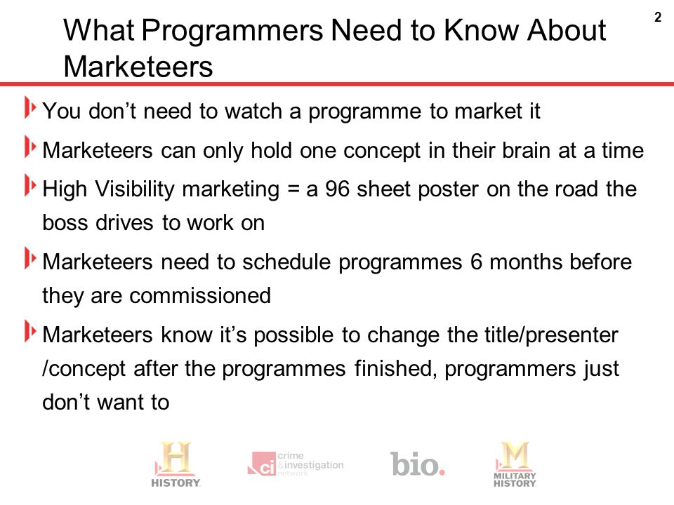 2 What Programmers Need to Know About Marketeers You dont need to watch a programme to market it Marketeers can only hold one concept in their brain at a time High Visibility marketing = a 96 sheet poster on the road the boss drives to work on Marketeers need to schedule programmes 6 months before they are commissioned Marketeers know its possible to change the title/presenter /concept after the programmes finished, programmers just dont want to