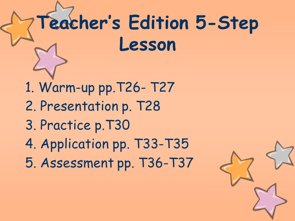 Teachers Edition 5-Step Lesson 1. Warm-up pp.T26- T27 2. Presentation p. T28 3. Practice p.T30 4. Application pp. T33-T35 5. Assessment pp. T36-T37