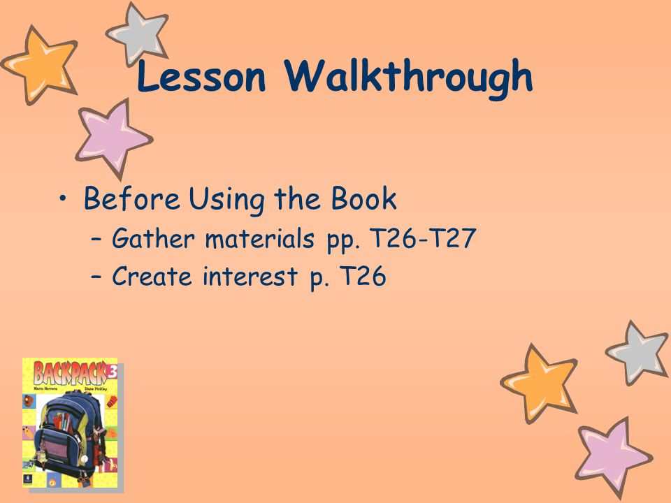 Lesson Walkthrough Before Using the Book –Gather materials pp. T26-T27 –Create interest p. T26