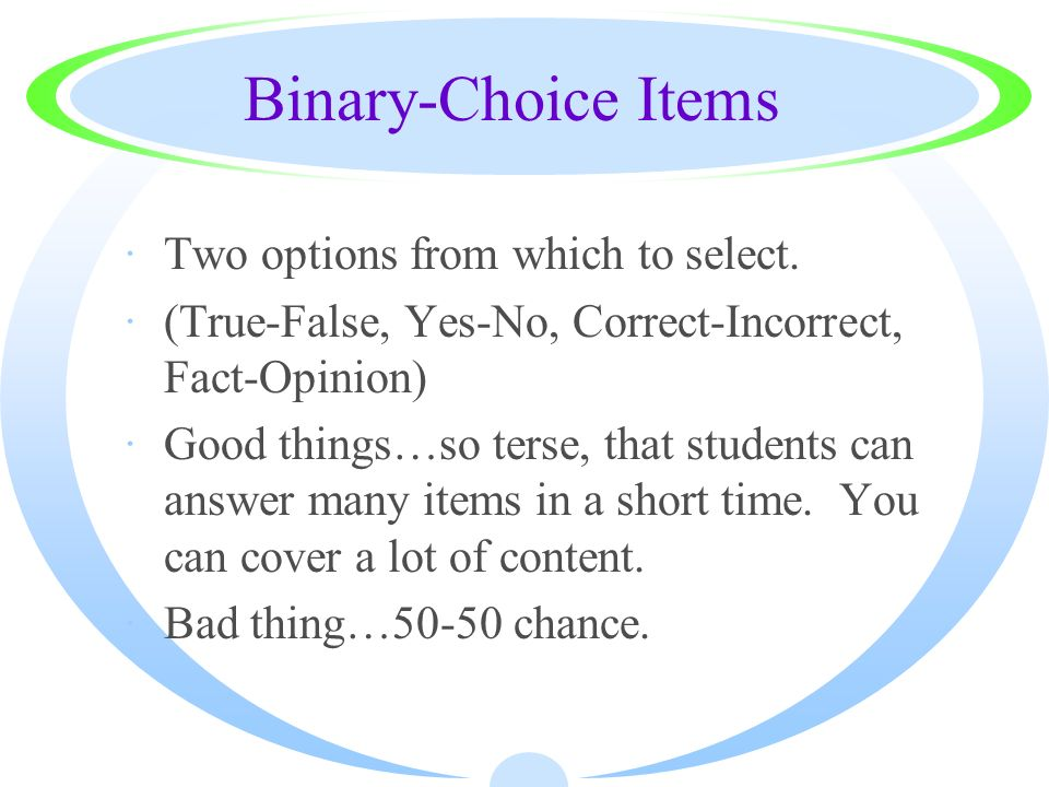 Binary-Choice Items ·Two options from which to select. ·(True-False, Yes-No, Correct-Incorrect, Fact-Opinion) ·Good things…so terse, that students can