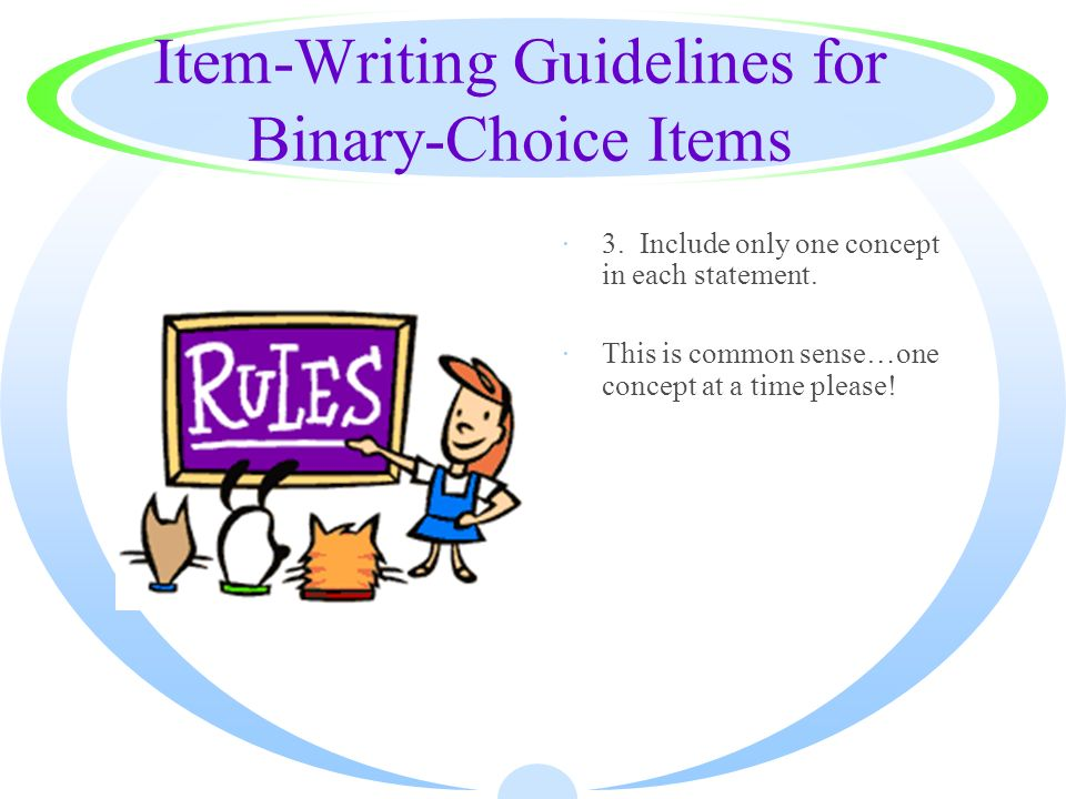 Item-Writing Guidelines for Binary-Choice Items ·3. Include only one concept in each statement. ·This is common sense…one concept at a time please!