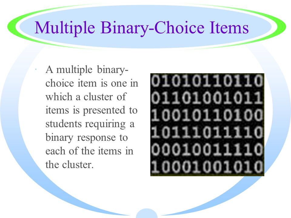 Multiple Binary-Choice Items ·A multiple binary- choice item is one in which a cluster of items is presented to students requiring a binary response t