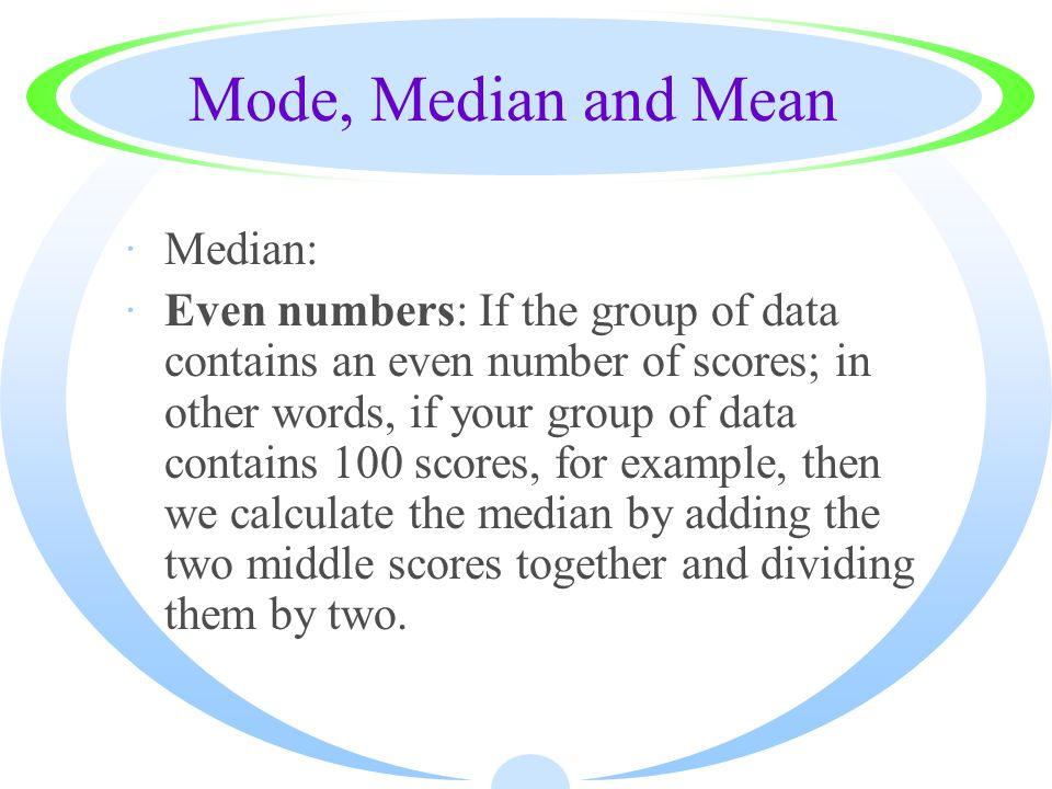 Mode, Median and Mean ·Median: ·Even numbers: If the group of data contains an even number of scores; in other words, if your group of data contains 1