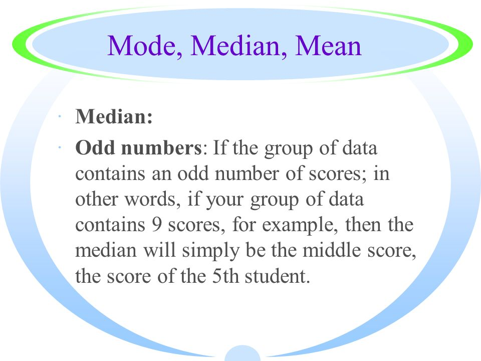 Mode, Median, Mean ·Median: ·Odd numbers: If the group of data contains an odd number of scores; in other words, if your group of data contains 9 scor