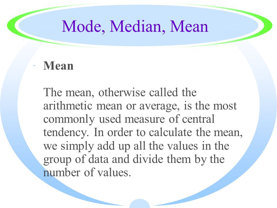 Mode, Median, Mean ·Mean The mean, otherwise called the arithmetic mean or average, is the most commonly used measure of central tendency. In order to