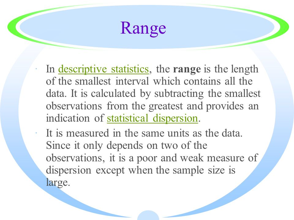 Range ·In descriptive statistics, the range is the length of the smallest interval which contains all the data. It is calculated by subtracting the sm