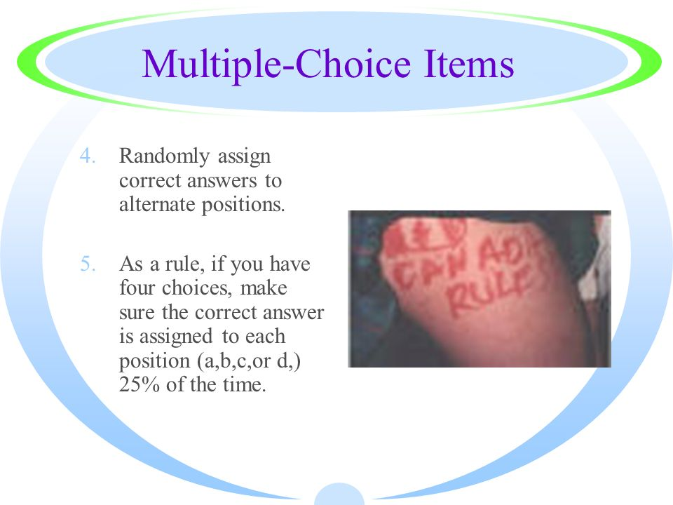 Multiple-Choice Items 4.Randomly assign correct answers to alternate positions. 5.As a rule, if you have four choices, make sure the correct answer is