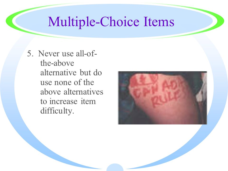 Multiple-Choice Items 5. Never use all-of- the-above alternative but do use none of the above alternatives to increase item difficulty.