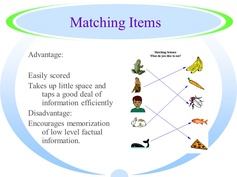 Matching Items Advantage: Easily scored Takes up little space and taps a good deal of information efficiently Disadvantage: Encourages memorization of