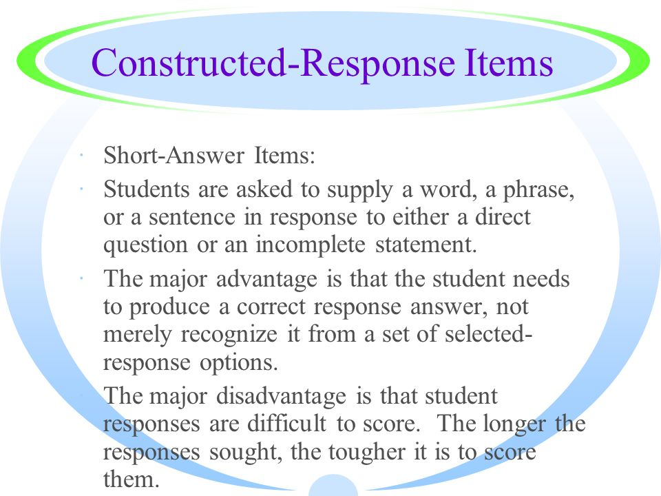 Constructed-Response Items ·Short-Answer Items: ·Students are asked to supply a word, a phrase, or a sentence in response to either a direct question