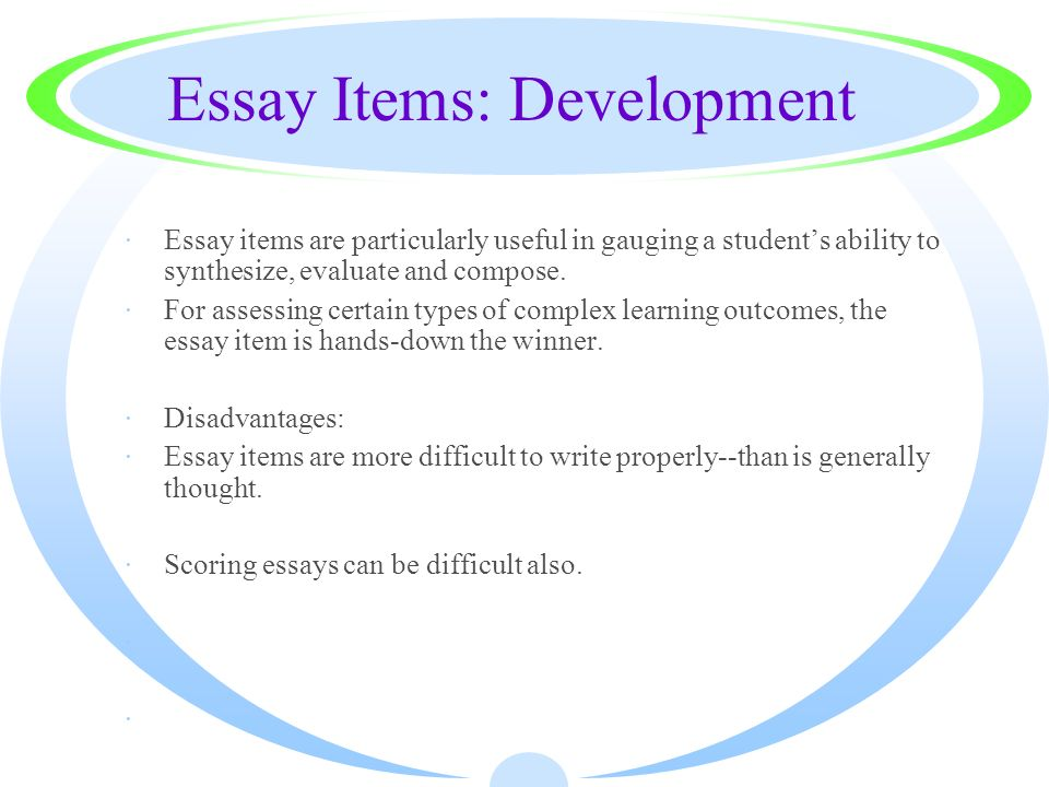 Essay Items: Development ·Essay items are particularly useful in gauging a students ability to synthesize, evaluate and compose. ·For assessing certai