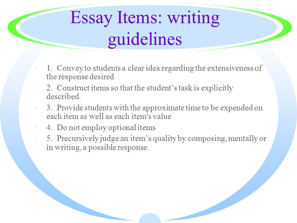 Essay Items: writing guidelines ·1. Convey to students a clear idea regarding the extensiveness of the response desired ·2. Construct items so that th
