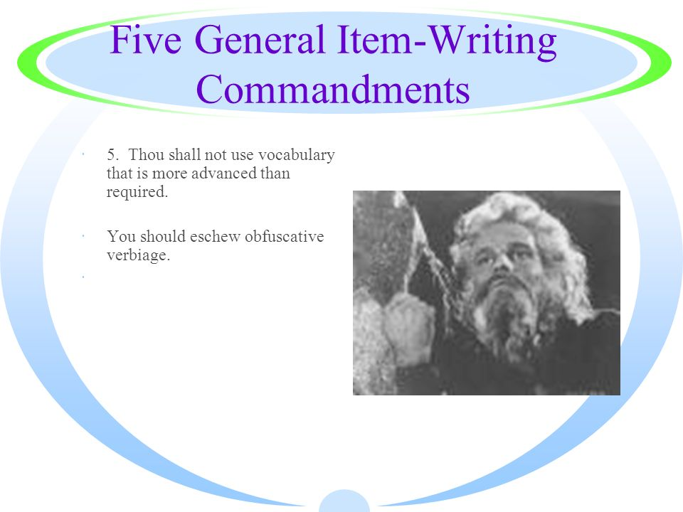 Five General Item-Writing Commandments ·5. Thou shall not use vocabulary that is more advanced than required. ·You should eschew obfuscative verbiage.