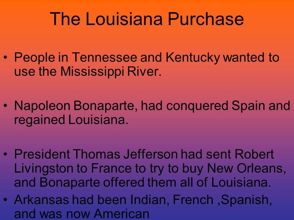 The Louisiana Purchase People in Tennessee and Kentucky wanted to use the Mississippi River. Napoleon Bonaparte, had conquered Spain and regained Loui