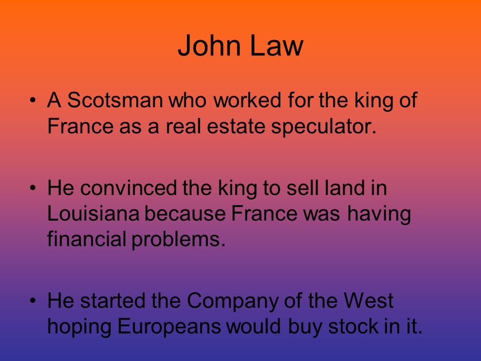 John Law A Scotsman who worked for the king of France as a real estate speculator. He convinced the king to sell land in Louisiana because France was
