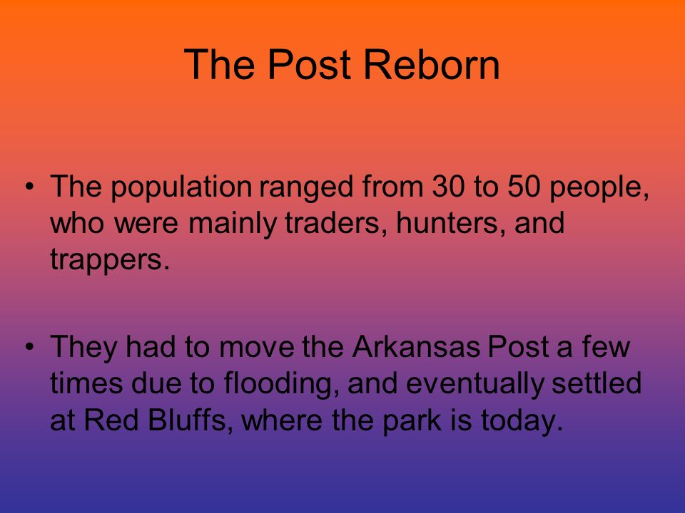 The Post Reborn The population ranged from 30 to 50 people, who were mainly traders, hunters, and trappers. They had to move the Arkansas Post a few t