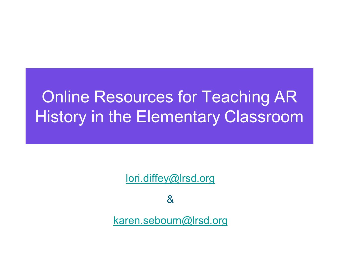 Online Resources for Teaching AR History in the Elementary Classroom lori.diffey@lrsd.org & karen.sebourn@lrsd.org