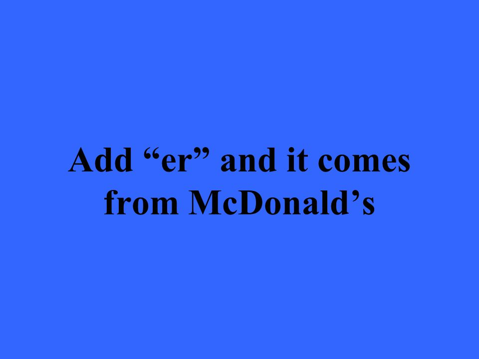 Add er and it comes from McDonalds
