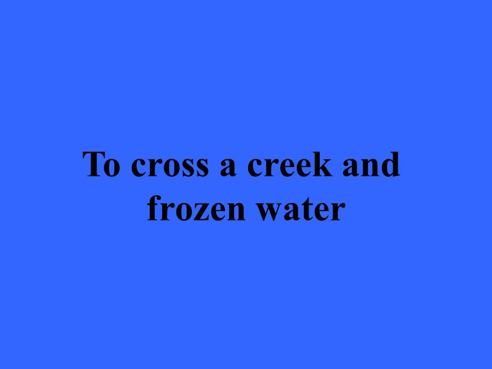 To cross a creek and frozen water