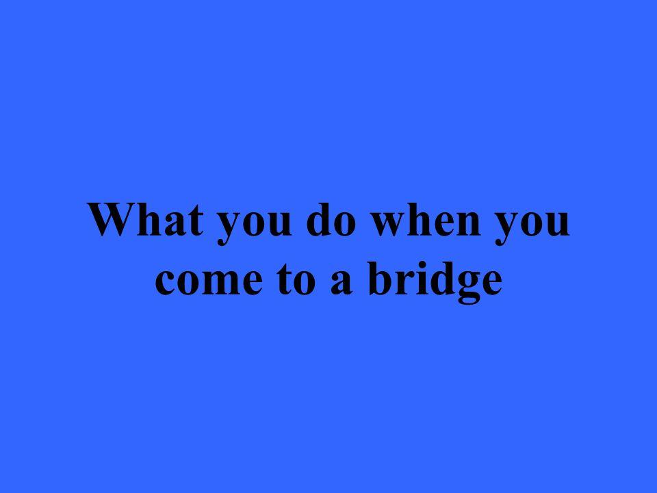 What you do when you come to a bridge