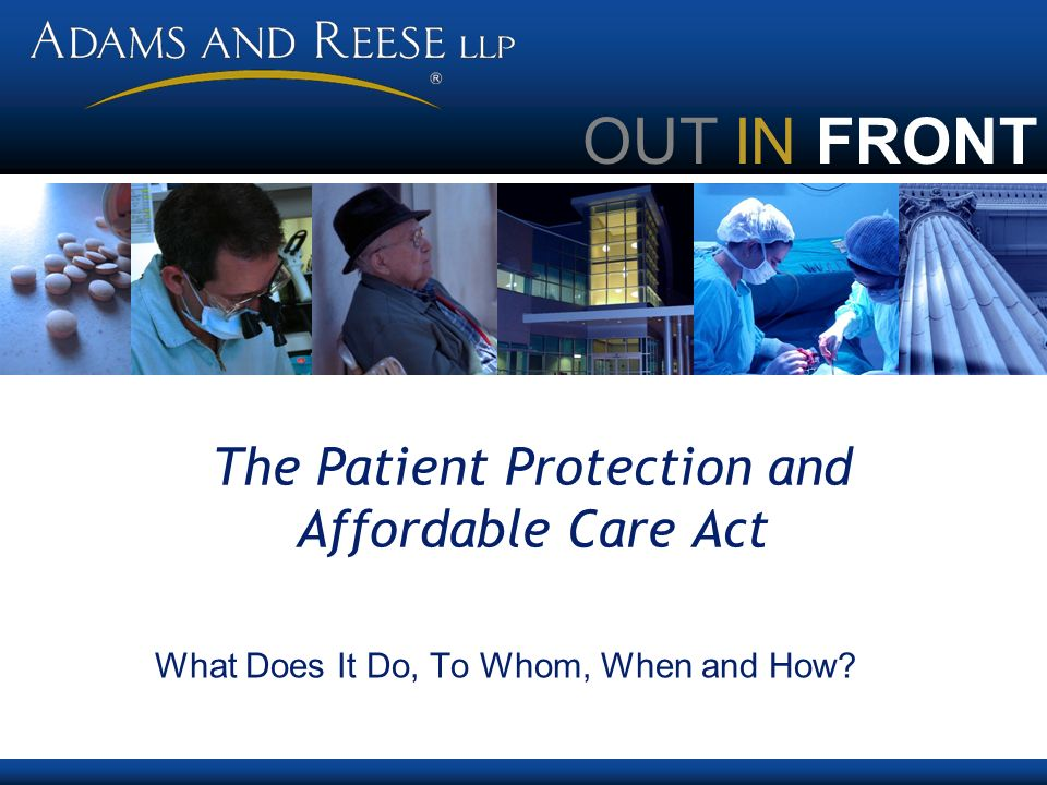 OUT IN FRONT The Patient Protection and Affordable Care Act What Does It Do, To Whom, When and How?