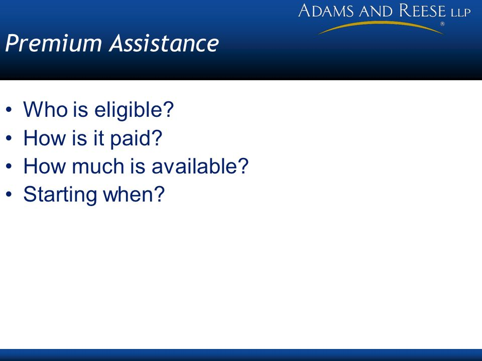 Premium Assistance Who is eligible? How is it paid? How much is available? Starting when?