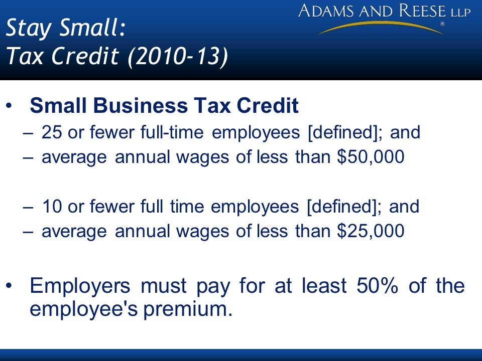 Stay Small: Tax Credit ( ) Small Business Tax Credit –25 or fewer full-time employees [defined]; and –average annual wages of less than $50,000 –10 or fewer full time employees [defined]; and –average annual wages of less than $25,000 Employers must pay for at least 50% of the employee s premium.