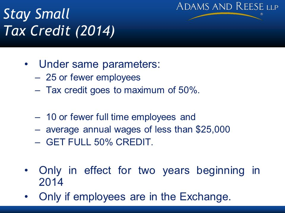 Stay Small Tax Credit (2014) Under same parameters: –25 or fewer employees –Tax credit goes to maximum of 50%.