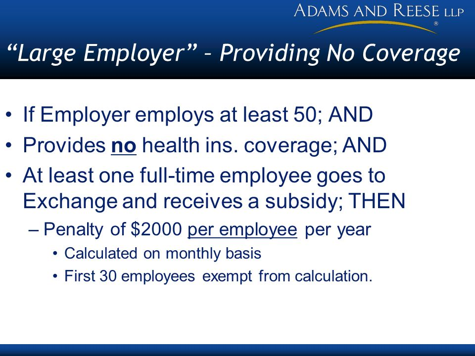 Large Employer – Providing No Coverage If Employer employs at least 50; AND Provides no health ins. coverage; AND At least one full-time employee goes